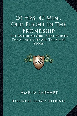 20 Hrs. 40 Min., Our Flight in the Friendship: The American Girl, First Across the Atlantic by Air, Tells Her Story by Earhart, Amelia [Paperback]